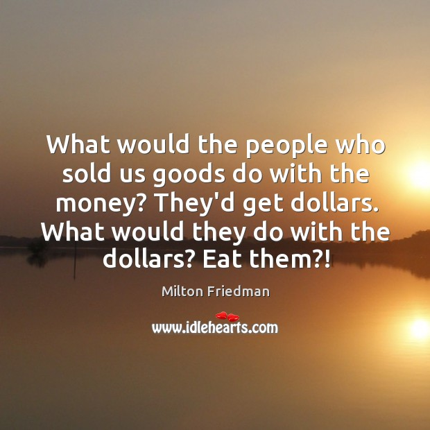 Image, What would the people who sold us goods do with the money?