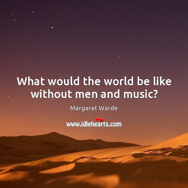 What would the world be like without men and music? Image