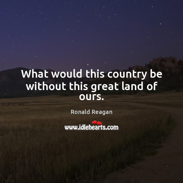 Image, What would this country be without this great land of ours.