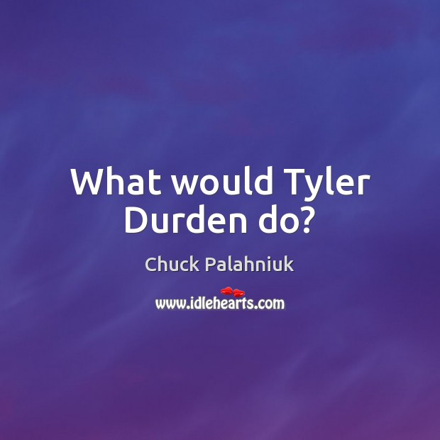 What would Tyler Durden do? Image