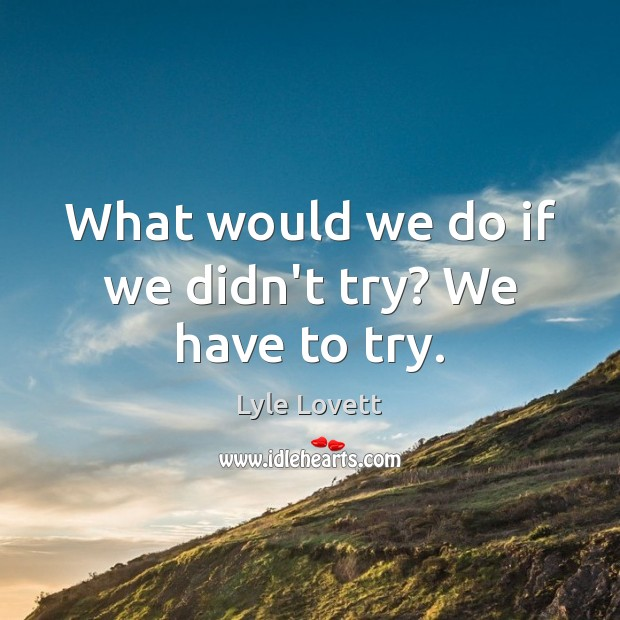 What would we do if we didn't try? We have to try. Image