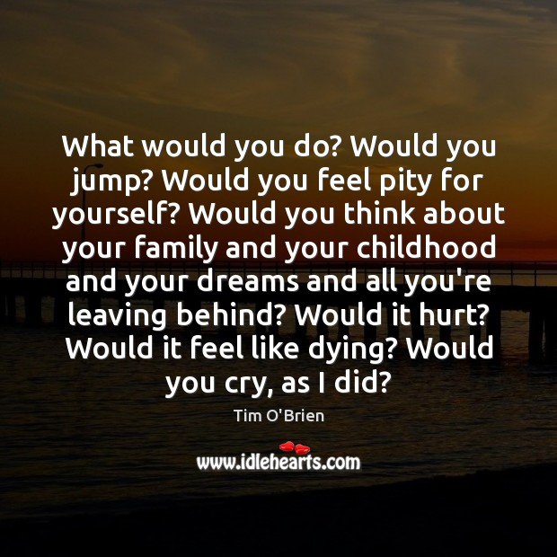 What would you do? Would you jump? Would you feel pity for Tim O'Brien Picture Quote