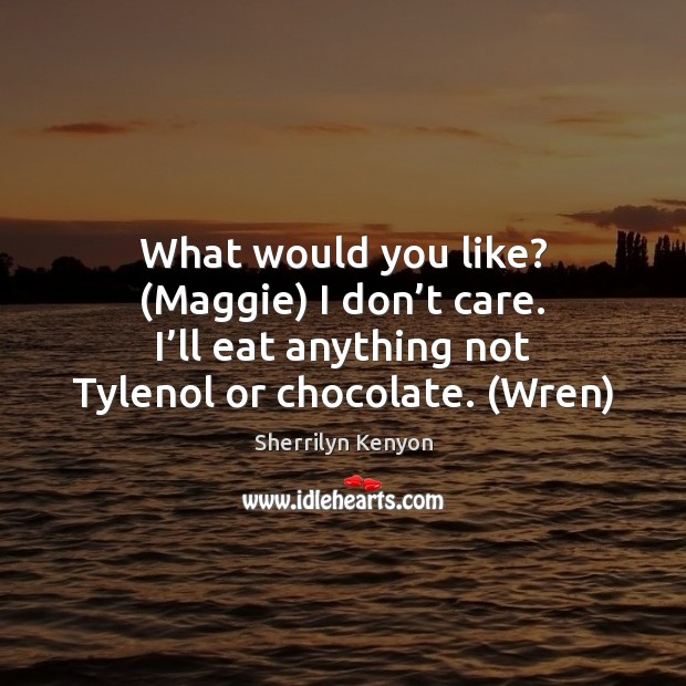 What would you like? (Maggie) I don't care. I'll eat I Don't Care Quotes Image