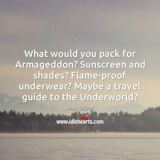 Image, What would you pack for Armageddon? Sunscreen and shades? Flame-proof underwear? Maybe