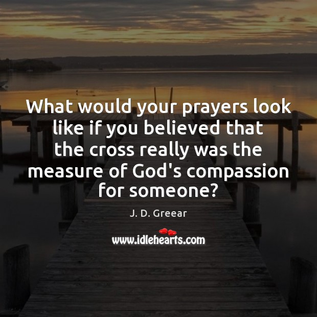 What would your prayers look like if you believed that the cross J. D. Greear Picture Quote