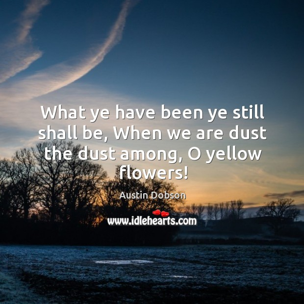 Image, What ye have been ye still shall be, when we are dust the dust among, o yellow flowers!