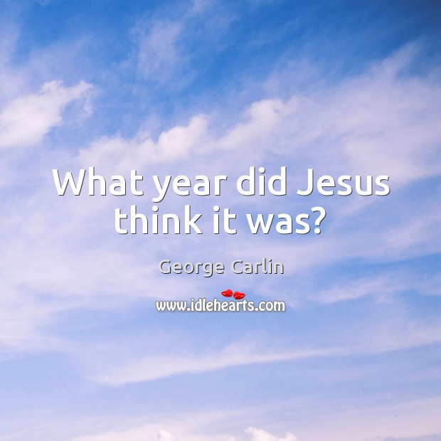 What year did Jesus think it was? George Carlin Picture Quote