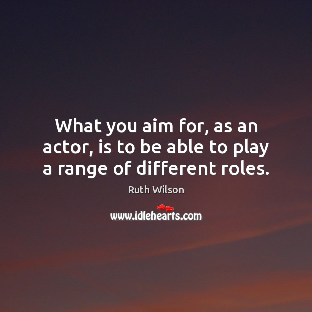 What you aim for, as an actor, is to be able to play a range of different roles. Image