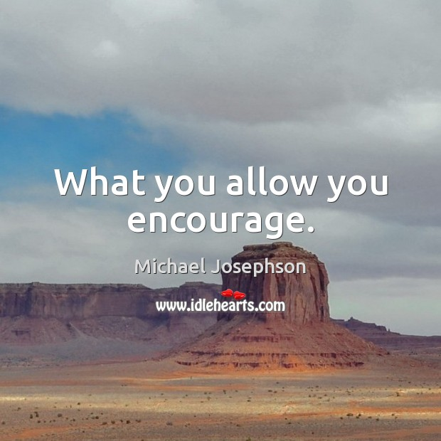 Image, What you allow you encourage.