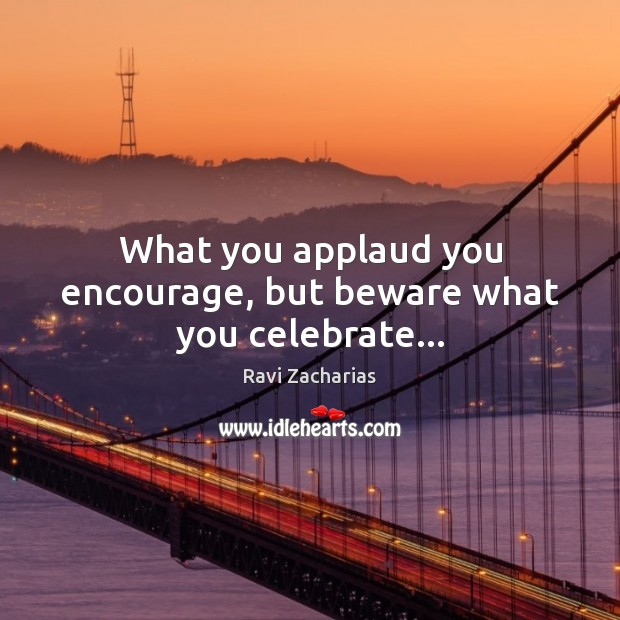 Image, What you applaud you encourage, but beware what you celebrate…
