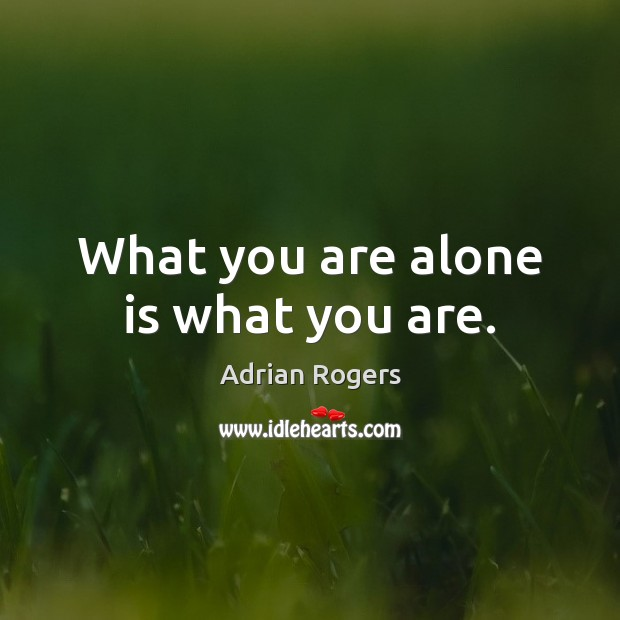 What you are alone is what you are. Adrian Rogers Picture Quote