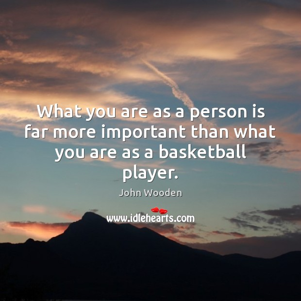 What you are as a person is far more important than what you are as a basketball player. Image