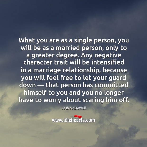 What you are as a single person, you will be as a married person, only to a greater degree. Image