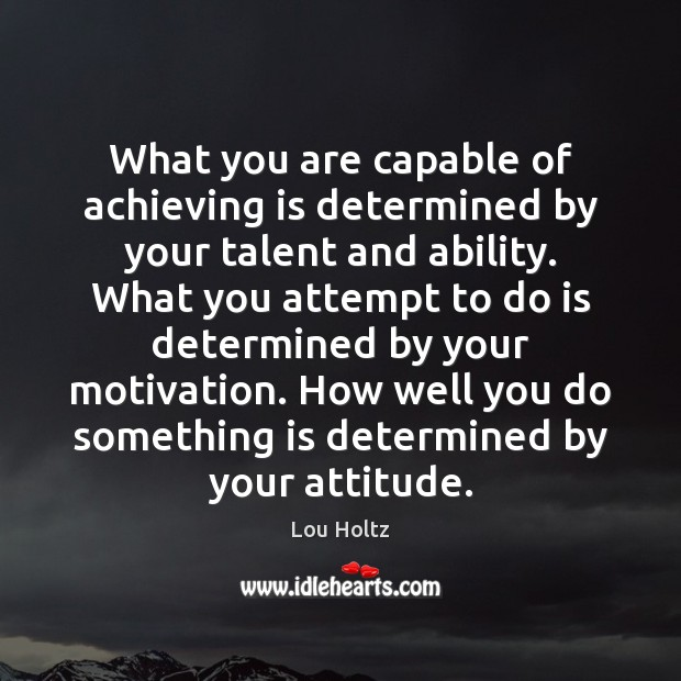 What you are capable of achieving is determined by your talent and Lou Holtz Picture Quote