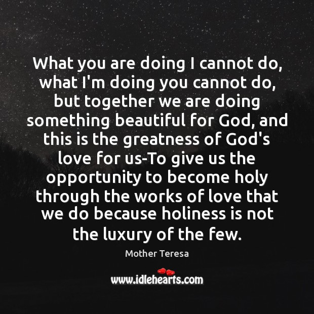 What you are doing I cannot do, what I'm doing you cannot Mother Teresa Picture Quote