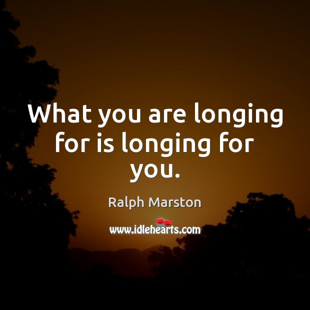 What you are longing for is longing for you. Ralph Marston Picture Quote