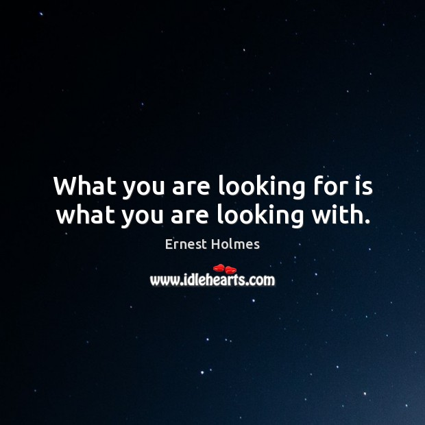 What you are looking for is what you are looking with. Ernest Holmes Picture Quote