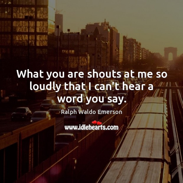 What you are shouts at me so loudly that I can't hear a word you say. Image