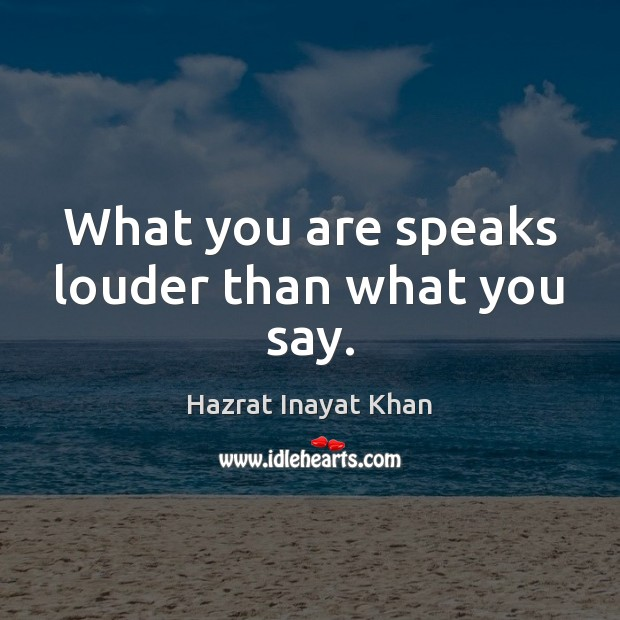 What you are speaks louder than what you say. Hazrat Inayat Khan Picture Quote