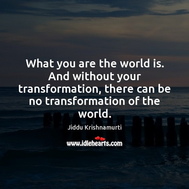 What you are the world is. And without your transformation, there can Jiddu Krishnamurti Picture Quote