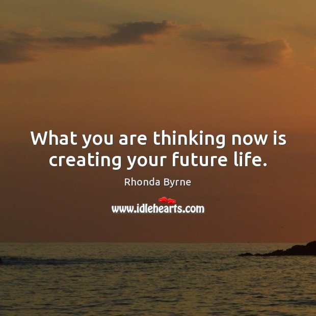 What you are thinking now is creating your future life. Rhonda Byrne Picture Quote