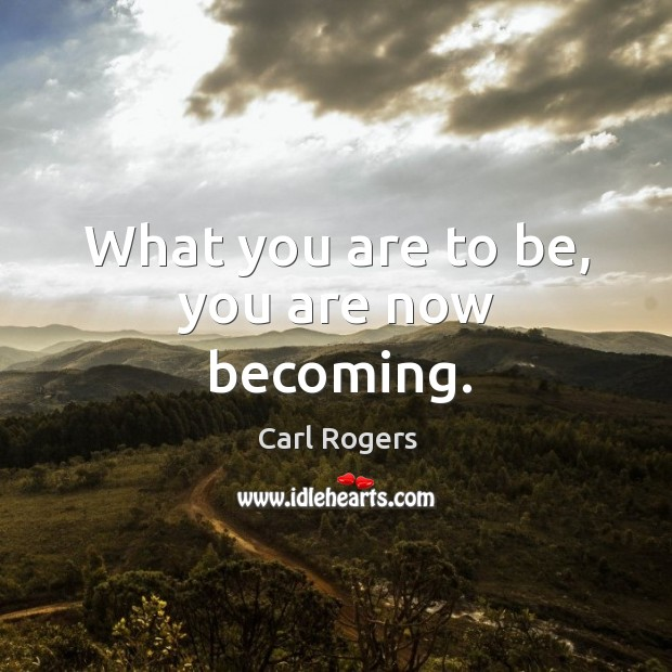 What you are to be, you are now becoming. Carl Rogers Picture Quote