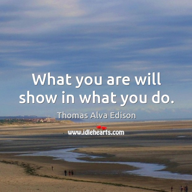 What you are will show in what you do. Thomas Alva Edison Picture Quote