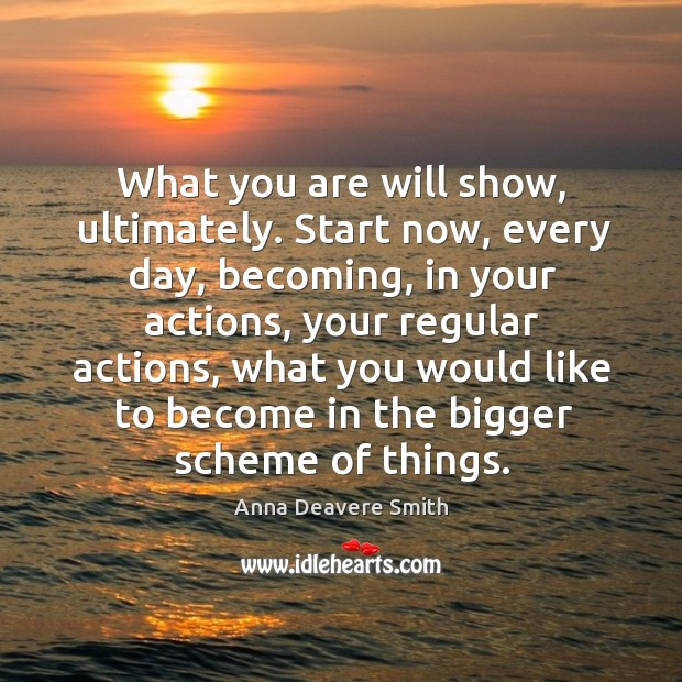 Image, What you are will show, ultimately. Start now, every day, becoming, in