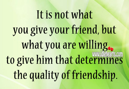 It Is Not What You Give Your Friend