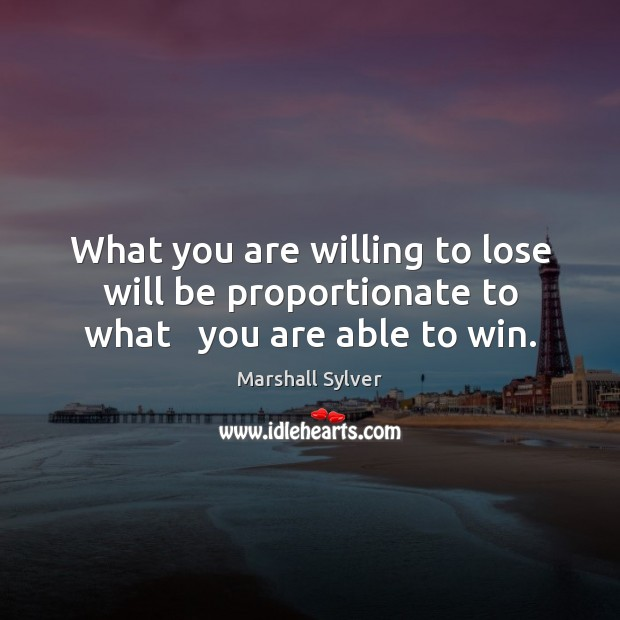 What you are willing to lose will be proportionate to what   you are able to win. Marshall Sylver Picture Quote