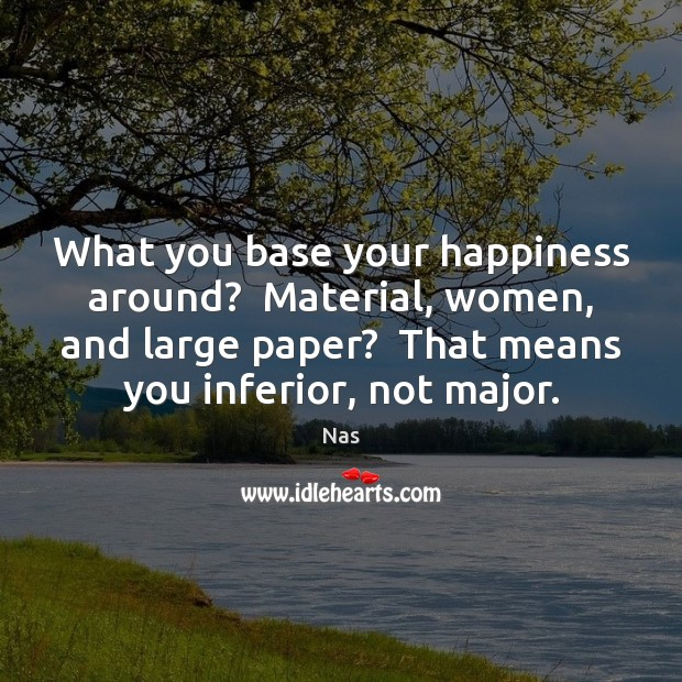 What you base your happiness around?  Material, women, and large paper?  That Nas Picture Quote