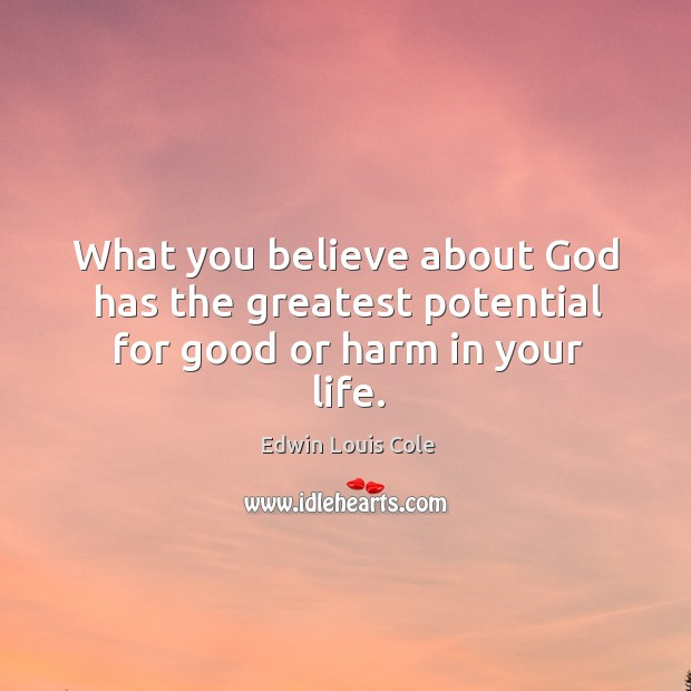 What you believe about God has the greatest potential for good or harm in your life. Image
