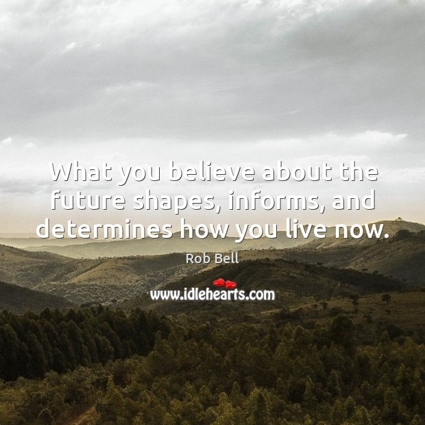 What you believe about the future shapes, informs, and determines how you live now. Rob Bell Picture Quote
