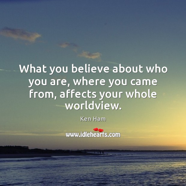 What you believe about who you are, where you came from, affects your whole worldview. Image