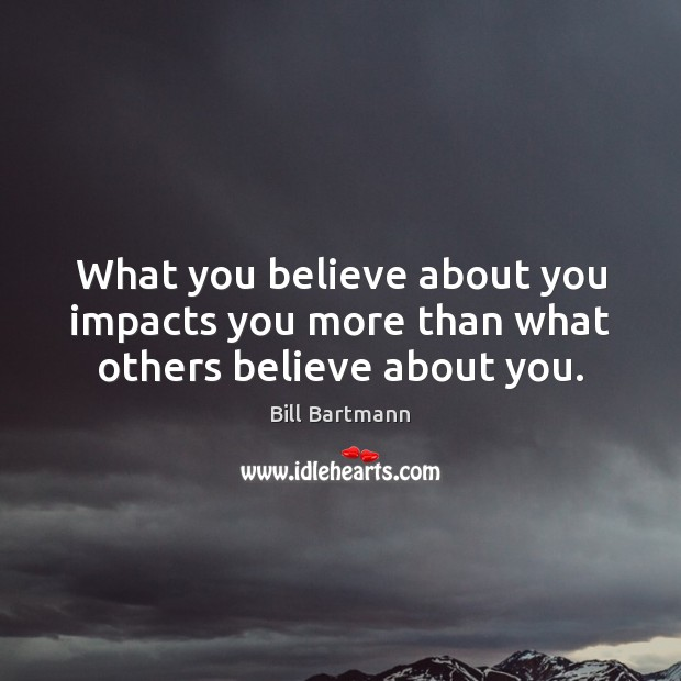 Image, What you believe about you impacts you more than what others believe about you.