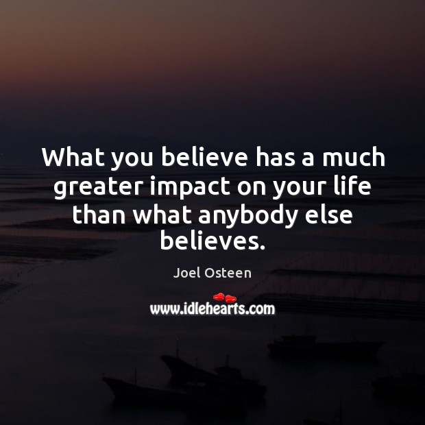 Image, What you believe has a much greater impact on your life than what anybody else believes.