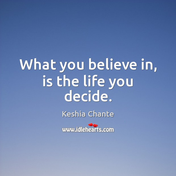 What you believe in, is the life you decide. Image