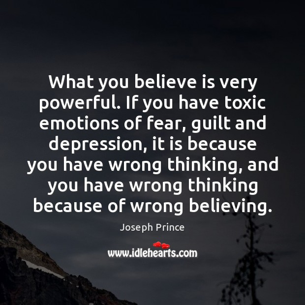 What you believe is very powerful. If you have toxic emotions of Guilt Quotes Image