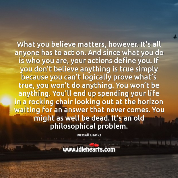 What you believe matters, however. It's all anyone has to act Image