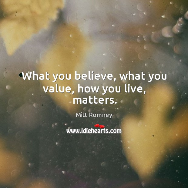 What you believe, what you value, how you live, matters. Image