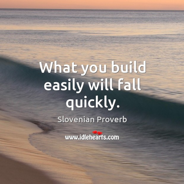 What you build easily will fall quickly. Slovenian Proverbs Image