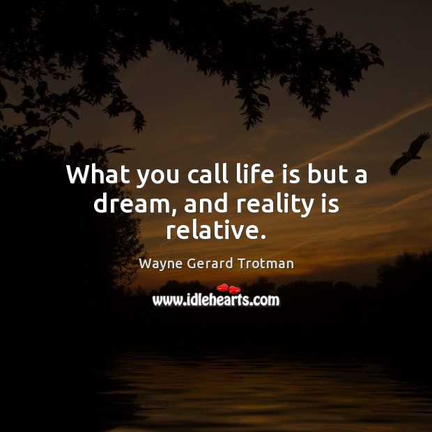 What you call life is but a dream, and reality is relative. Wayne Gerard Trotman Picture Quote