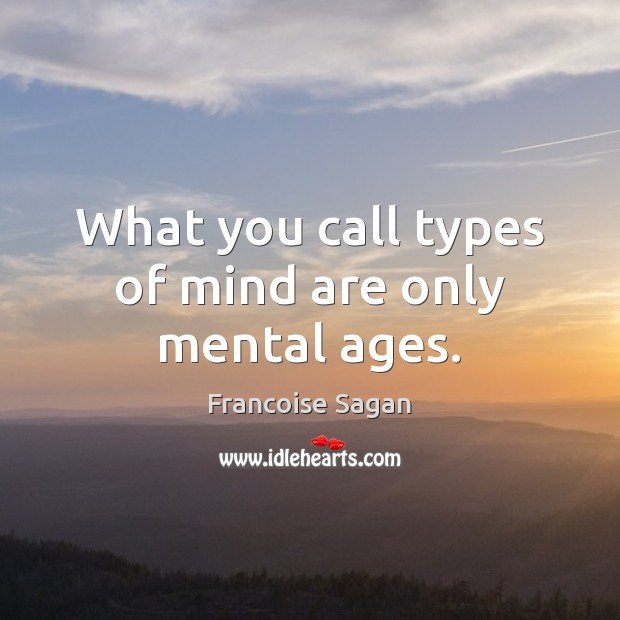 What you call types of mind are only mental ages. Francoise Sagan Picture Quote