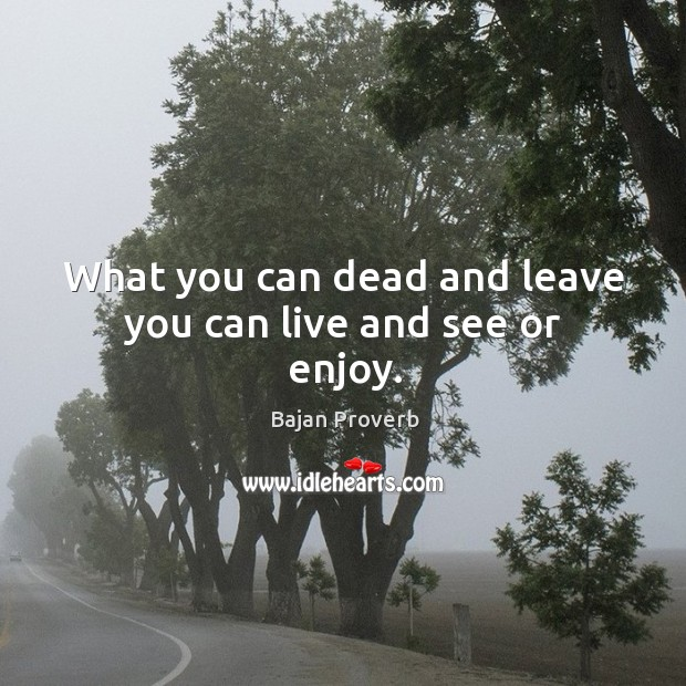 What you can dead and leave you can live and see or enjoy. Bajan Proverbs Image
