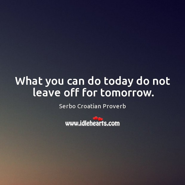 What you can do today do not leave off for tomorrow. Serbo Croatian Proverbs Image
