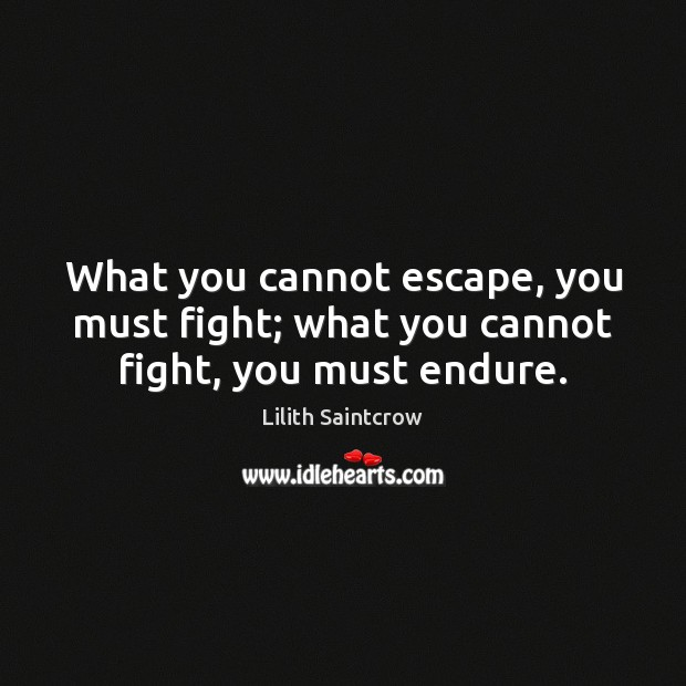 What you cannot escape, you must fight; what you cannot fight, you must endure. Lilith Saintcrow Picture Quote