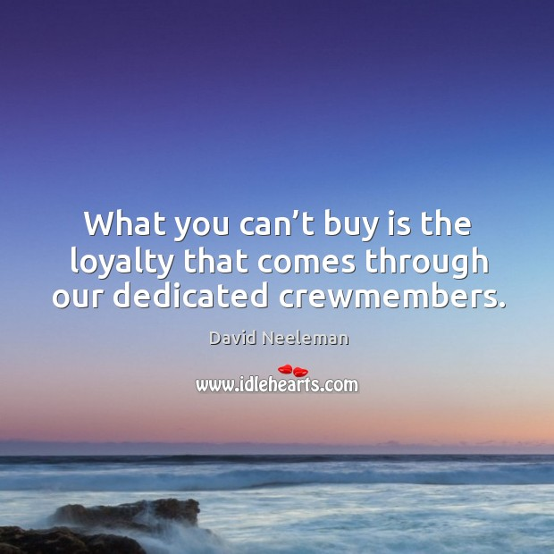 What you can't buy is the loyalty that comes through our dedicated crewmembers. David Neeleman Picture Quote