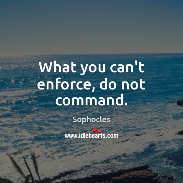 What you can't enforce, do not command. Sophocles Picture Quote