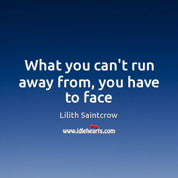What you can't run away from, you have to face Lilith Saintcrow Picture Quote
