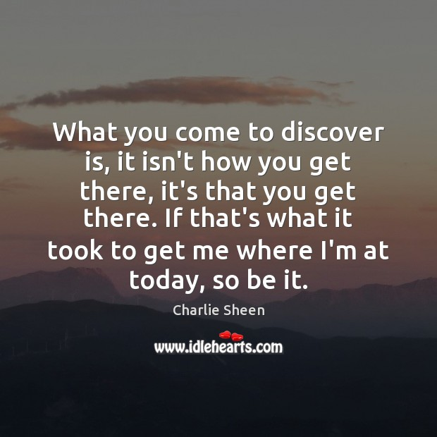 What you come to discover is, it isn't how you get there, Charlie Sheen Picture Quote